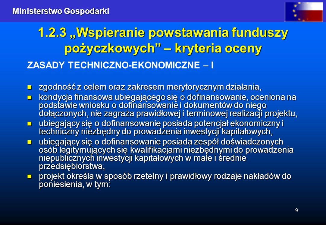 Ministerstwo Gospodarki Ministerstwo Gospodarki 9 1.2.3 Wspieranie powstawania funduszy pożyczkowych – kryteria oceny ZASADY TECHNICZNO-EKONOMICZNE –