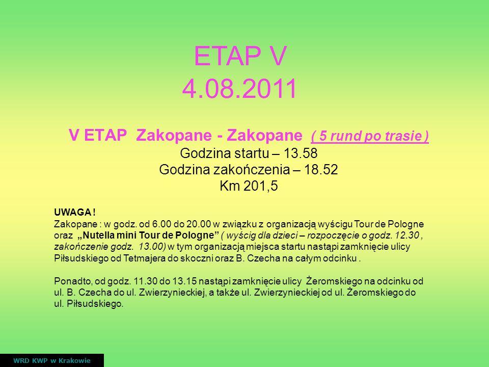 V ETAP Zakopane - Zakopane ( 5 rund po trasie ) Godzina startu – 13.58 Godzina zakończenia – 18.52 Km 201,5 WRD KWP w Krakowie ETAP V 4.08.2011 UWAGA