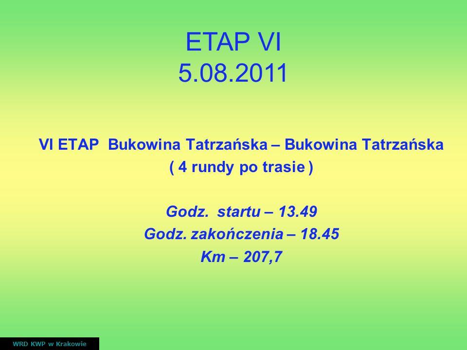 VI ETAP Bukowina Tatrzańska – Bukowina Tatrzańska ( 4 rundy po trasie ) Godz. startu – 13.49 Godz. zakończenia – 18.45 Km – 207,7 WRD KWP w Krakowie E