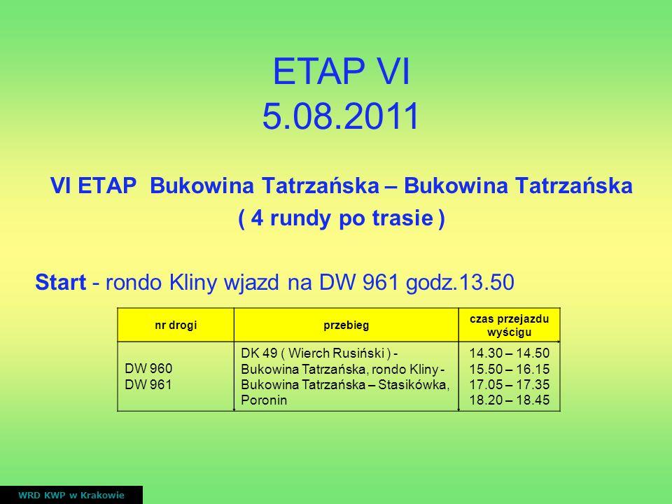 VI ETAP Bukowina Tatrzańska – Bukowina Tatrzańska ( 4 rundy po trasie ) Start - rondo Kliny wjazd na DW 961 godz.13.50 WRD KWP w Krakowie nr drogiprze