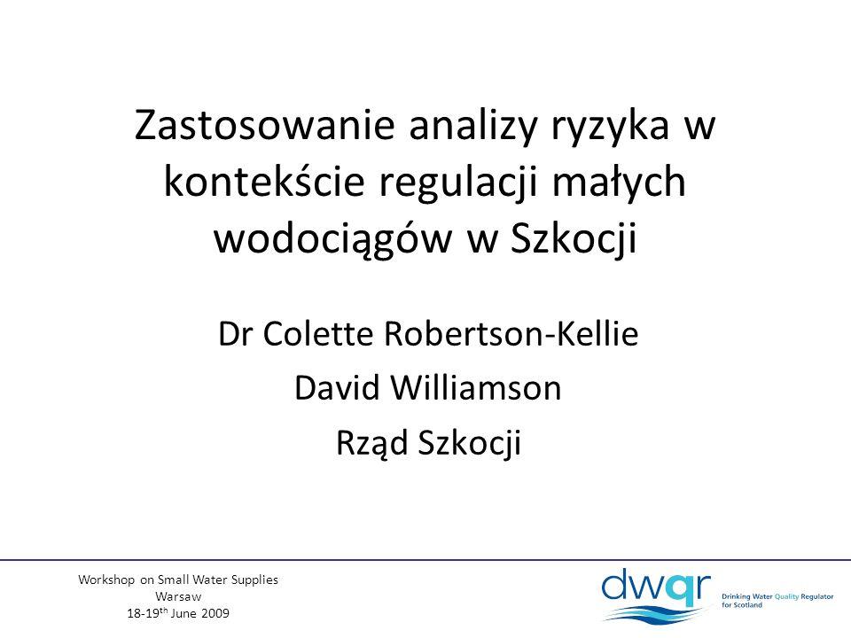 Workshop on Small Water Supplies Warsaw 18-19 th June 2009 Zastosowanie analizy ryzyka w kontekście regulacji małych wodociągów w Szkocji Dr Colette Robertson-Kellie David Williamson Rząd Szkocji