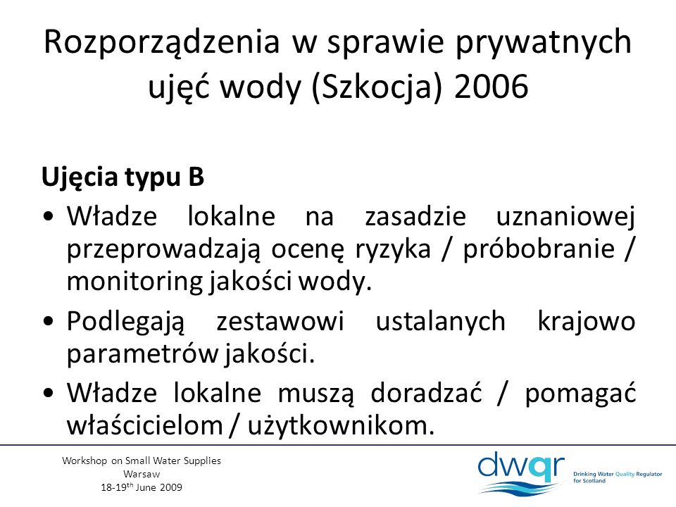 Workshop on Small Water Supplies Warsaw 18-19 th June 2009 Ujęcia typu B Władze lokalne na zasadzie uznaniowej przeprowadzają ocenę ryzyka / próbobranie / monitoring jakości wody.