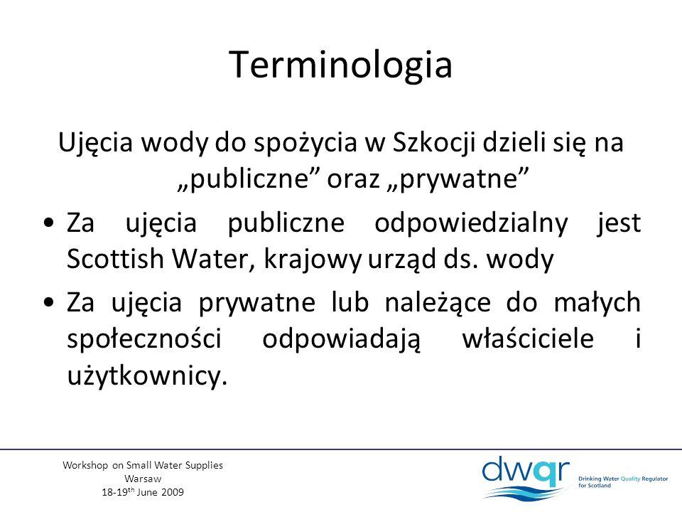Workshop on Small Water Supplies Warsaw 18-19 th June 2009 Terminologia Ujęcia wody do spożycia w Szkocji dzieli się na publiczne oraz prywatne Za ujęcia publiczne odpowiedzialny jest Scottish Water, krajowy urząd ds.