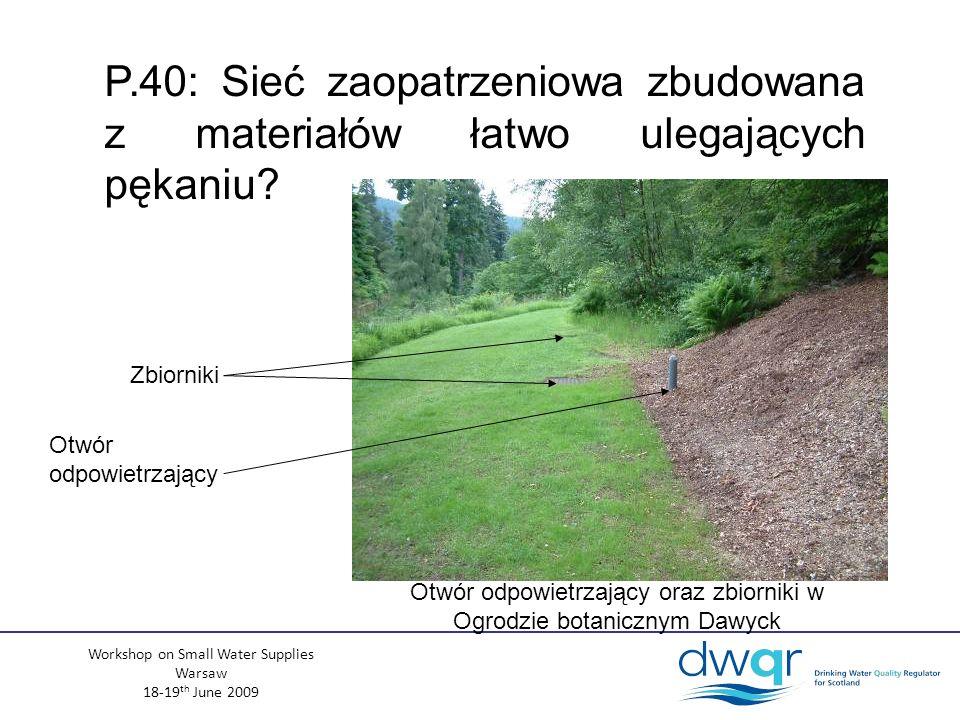 Workshop on Small Water Supplies Warsaw 18-19 th June 2009 Otwór odpowietrzający oraz zbiorniki w Ogrodzie botanicznym Dawyck Zbiorniki Otwór odpowietrzający P.40: Sieć zaopatrzeniowa zbudowana z materiałów łatwo ulegających pękaniu