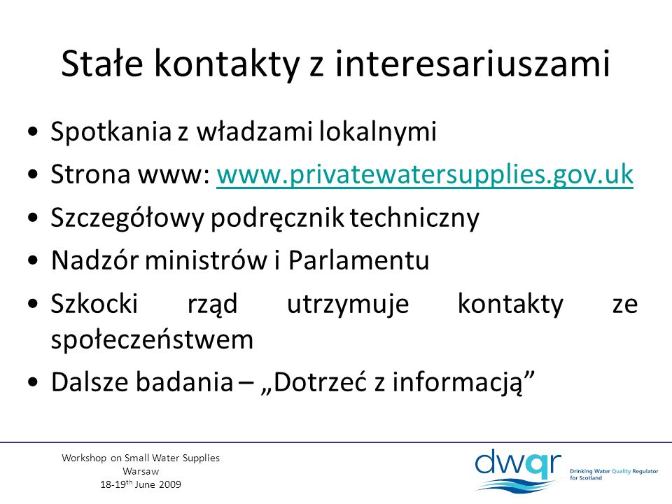 Workshop on Small Water Supplies Warsaw 18-19 th June 2009 Problemy i wyzwania związane z regulacją prywatnych ujęć wody Duża liczba Trudna kontrola i nadzór –Wiele ujęć położonych na terenach wiejskich –Wiele ujęć w dużej odległości od biur władz lokalnych Brak jednoznacznego określenia odpowiedzialności za małe ujęcia –Typ B – niektórzy właściciele / użytkownicy niechętnie przyjmują na siebie odpowiedzialność Rozporządzenie koncentruje się wyłącznie na jakości Susze zaczynają być coraz większym problemem
