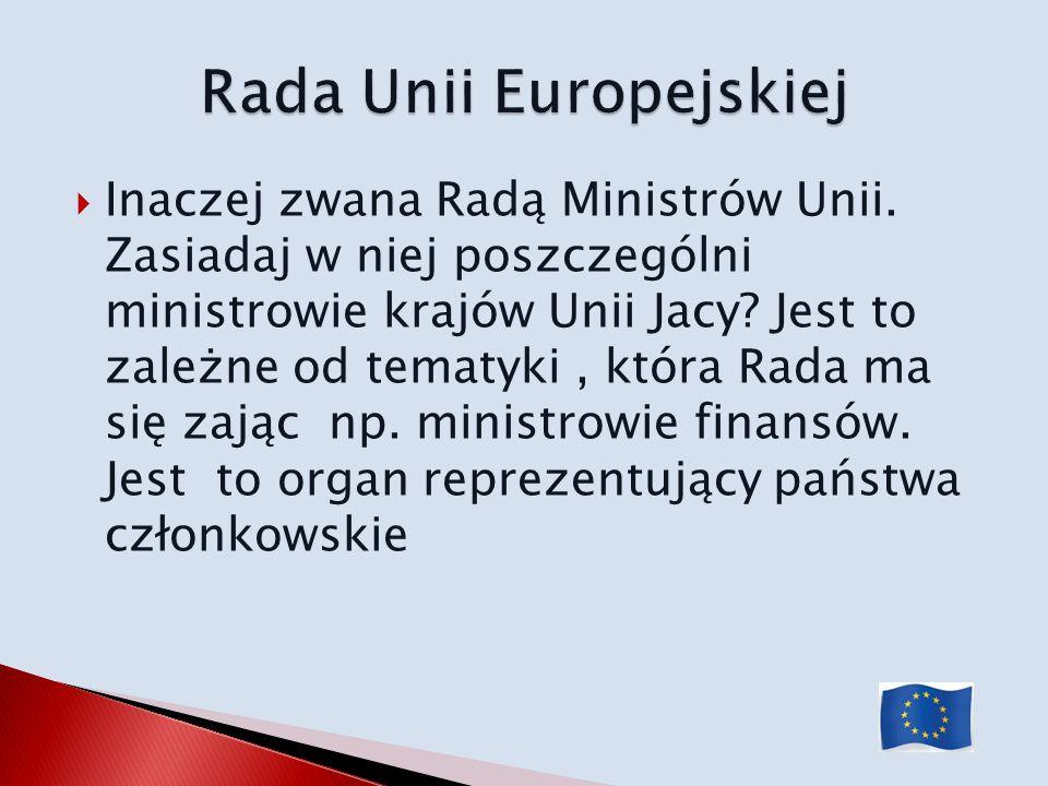 Inaczej zwana Radą Ministrów Unii. Zasiadaj w niej poszczególni ministrowie krajów Unii Jacy? Jest to zależne od tematyki, która Rada ma się zając np.