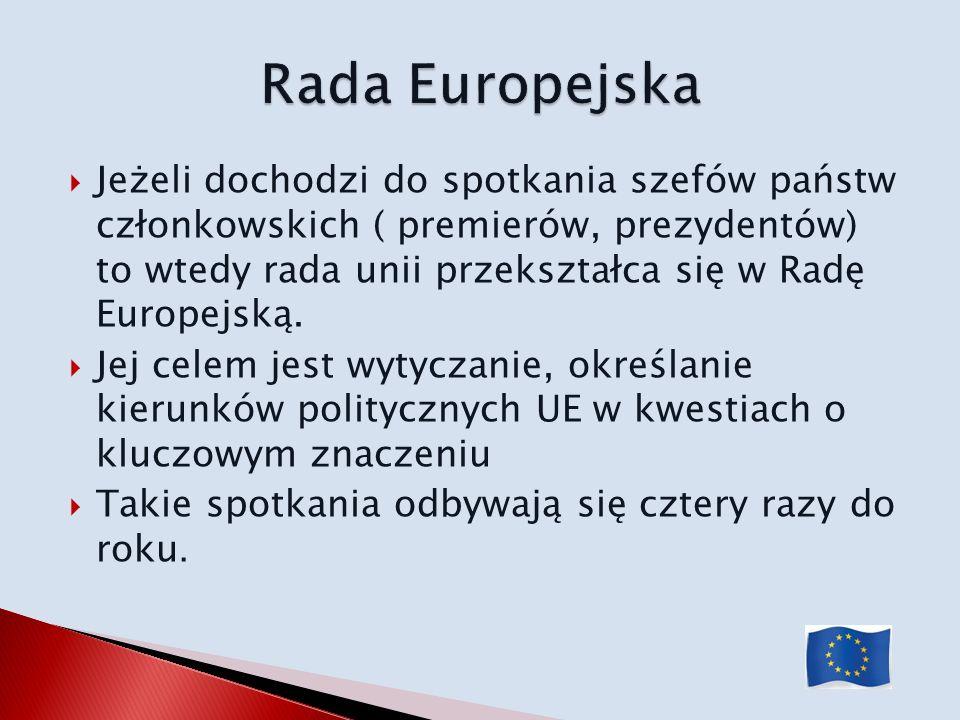 Jeżeli dochodzi do spotkania szefów państw członkowskich ( premierów, prezydentów) to wtedy rada unii przekształca się w Radę Europejską. Jej celem je
