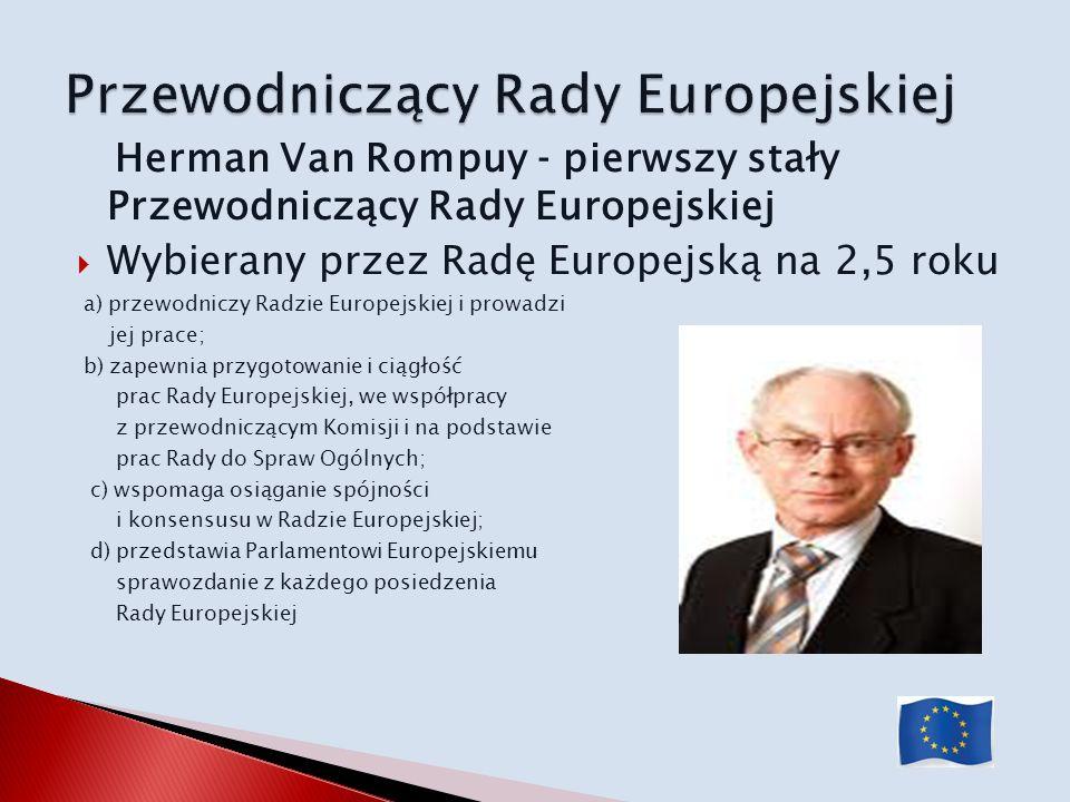 Herman Van Rompuy pierwszy stały Przewodniczący Rady Europejskiej Wybierany przez Radę Europejską na 2,5 roku a) przewodniczy Radzie Europejskiej i pr