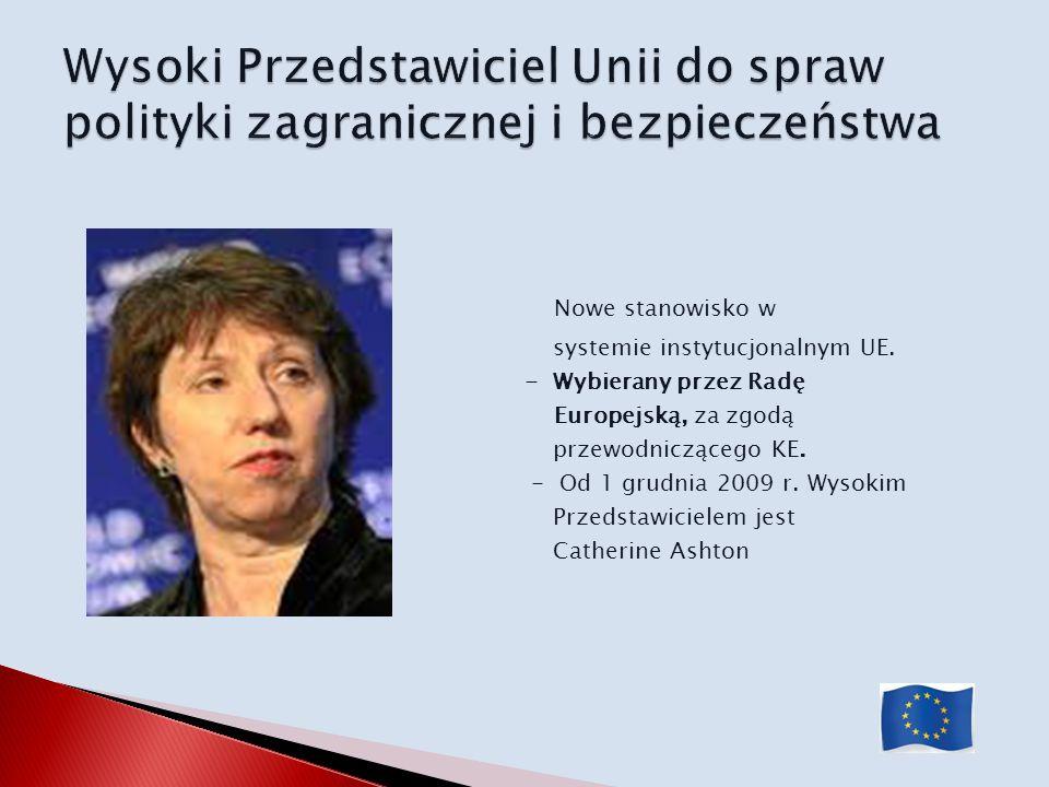 Nowe stanowisko w systemie instytucjonalnym UE. - Wybierany przez Radę Europejską, za zgodą przewodniczącego KE. - Od 1 grudnia 2009 r. Wysokim Przeds