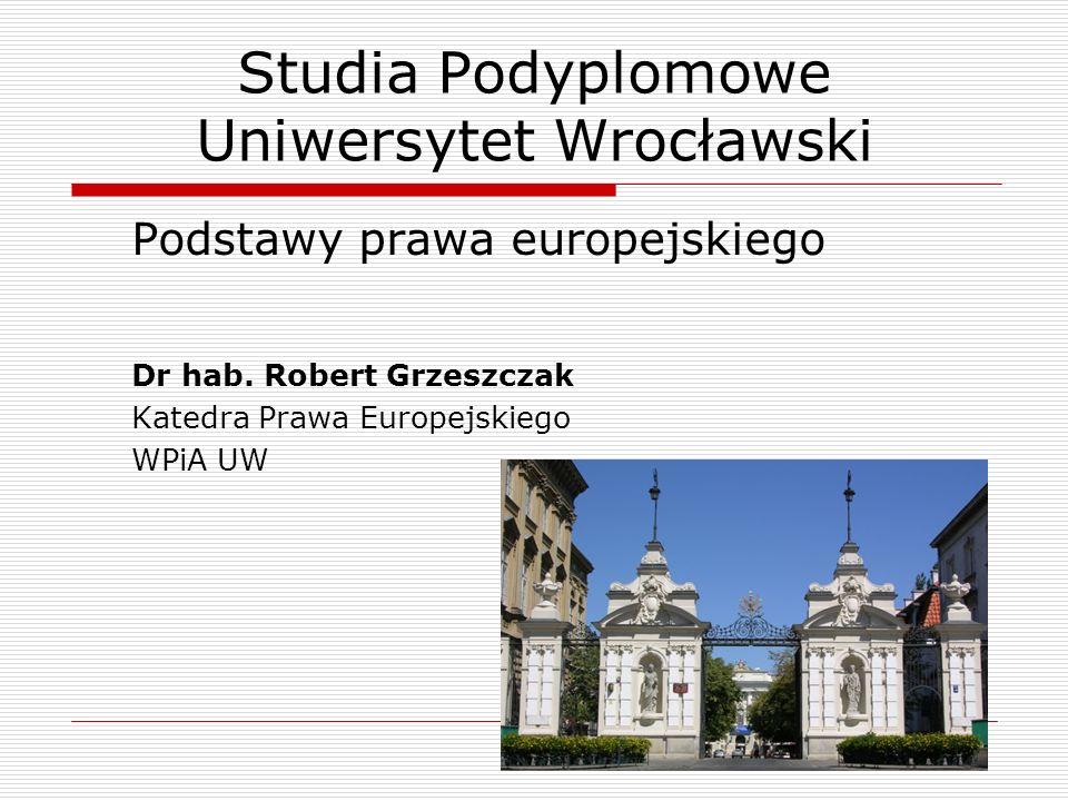 Studia Podyplomowe Uniwersytet Wrocławski Podstawy prawa europejskiego Dr hab. Robert Grzeszczak Katedra Prawa Europejskiego WPiA UW