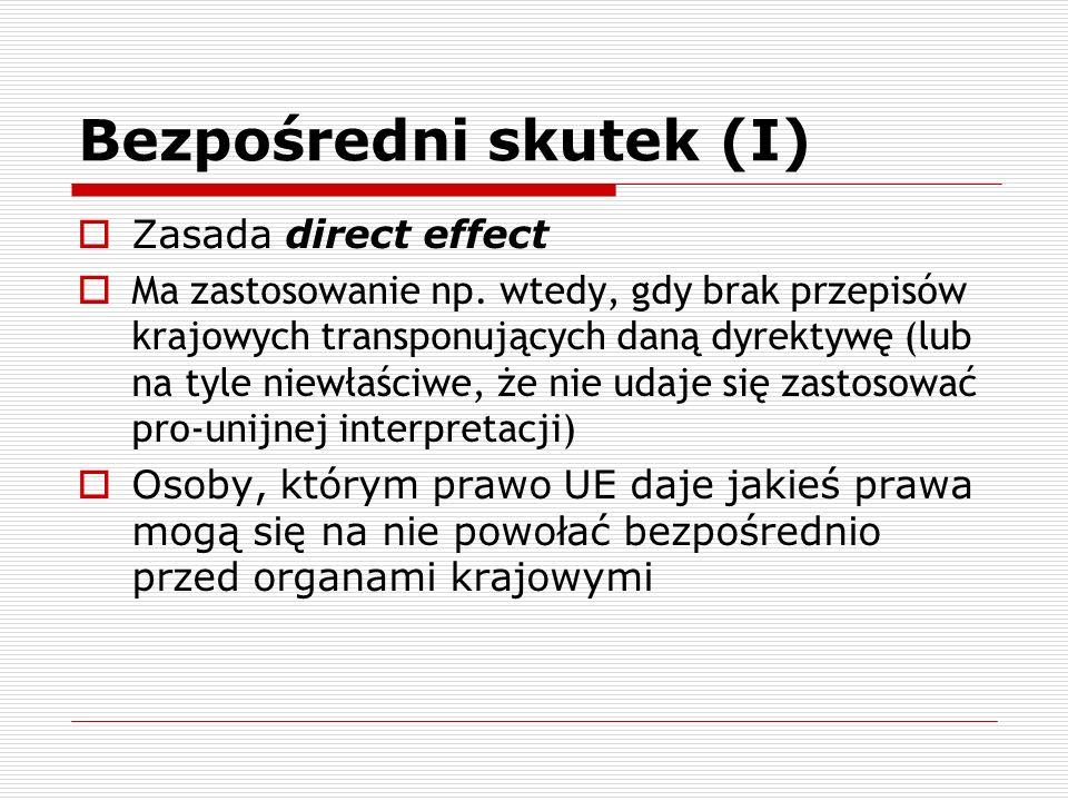Bezpośredni skutek (I) Zasada direct effect Ma zastosowanie np. wtedy, gdy brak przepisów krajowych transponujących daną dyrektywę (lub na tyle niewła