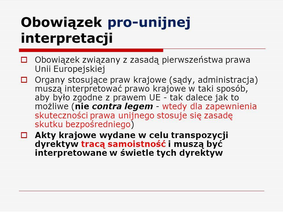 Obowiązek pro-unijnej interpretacji Obowiązek związany z zasadą pierwszeństwa prawa Unii Europejskiej Organy stosujące praw krajowe (sądy, administrac