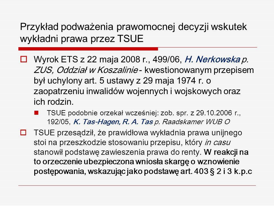 Przykład podważenia prawomocnej decyzji wskutek wykładni prawa przez TSUE Wyrok ETS z 22 maja 2008 r., 499/06, H. Nerkowska p. ZUS, Oddział w Koszalin
