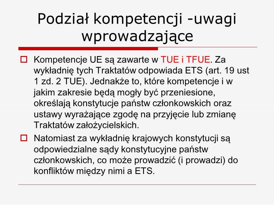 Podział kompetencji -uwagi wprowadzające Kompetencje UE są zawarte w TUE i TFUE. Za wykładnię tych Traktatów odpowiada ETS (art. 19 ust 1 zd. 2 TUE).