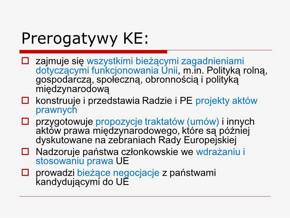 Prerogatywy KE: zajmuje się wszystkimi bieżącymi zagadnieniami dotyczącymi funkcjonowania Unii, m.in. Polityką rolną, gospodarczą, społeczną, obronnoś