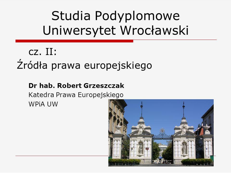 Studia Podyplomowe Uniwersytet Wrocławski cz. II: Źródła prawa europejskiego Dr hab. Robert Grzeszczak Katedra Prawa Europejskiego WPiA UW