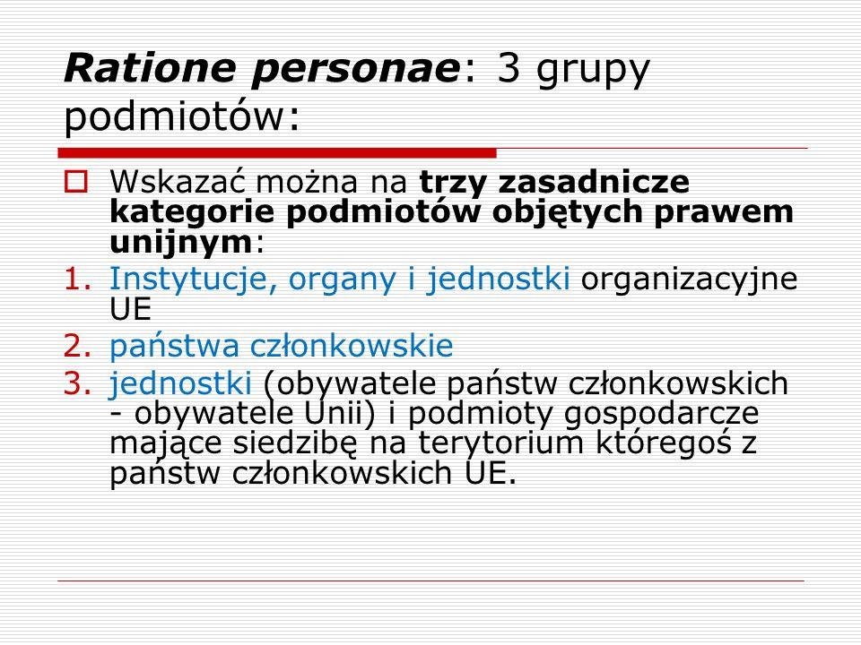 Ratione personae: 3 grupy podmiotów: Wskazać można na trzy zasadnicze kategorie podmiotów objętych prawem unijnym: 1.Instytucje, organy i jednostki or