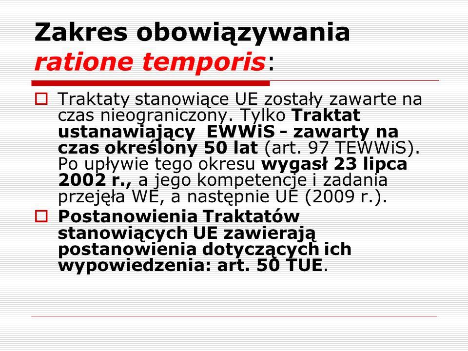 Zakres obowiązywania ratione temporis: Traktaty stanowiące UE zostały zawarte na czas nieograniczony. Tylko Traktat ustanawiający EWWiS - zawarty na c