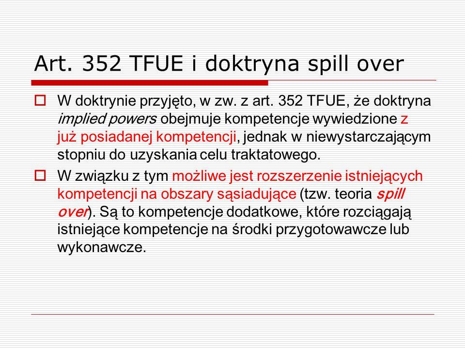 Art. 352 TFUE i doktryna spill over W doktrynie przyjęto, w zw. z art. 352 TFUE, że doktryna implied powers obejmuje kompetencje wywiedzione z już pos