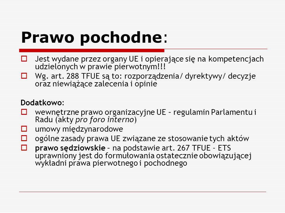 Prawo pochodne: Jest wydane przez organy UE i opierające się na kompetencjach udzielonych w prawie pierwotnym!!! Wg. art. 288 TFUE są to: rozporządzen