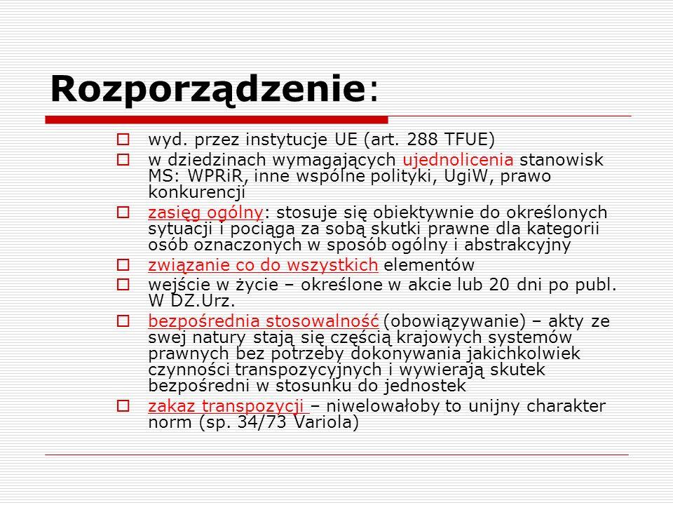 Rozporządzenie: wyd. przez instytucje UE (art. 288 TFUE) w dziedzinach wymagających ujednolicenia stanowisk MS: WPRiR, inne wspólne polityki, UgiW, pr