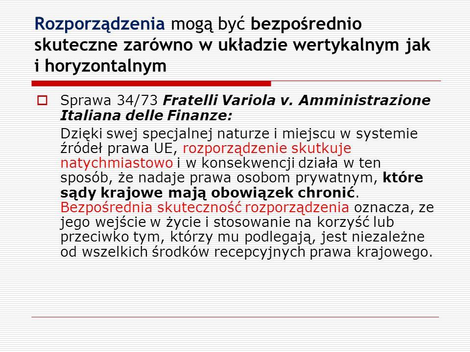 Rozporządzenia mogą być bezpośrednio skuteczne zarówno w układzie wertykalnym jak i horyzontalnym Sprawa 34/73 Fratelli Variola v. Amministrazione Ita