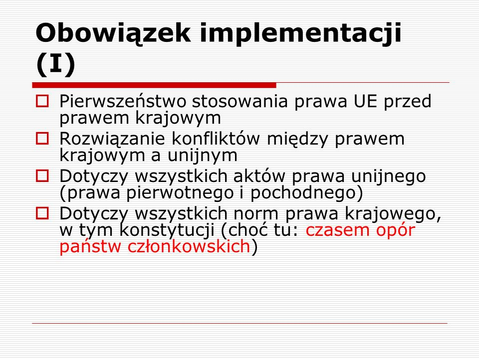Obowiązek implementacji (I) Pierwszeństwo stosowania prawa UE przed prawem krajowym Rozwiązanie konfliktów między prawem krajowym a unijnym Dotyczy ws