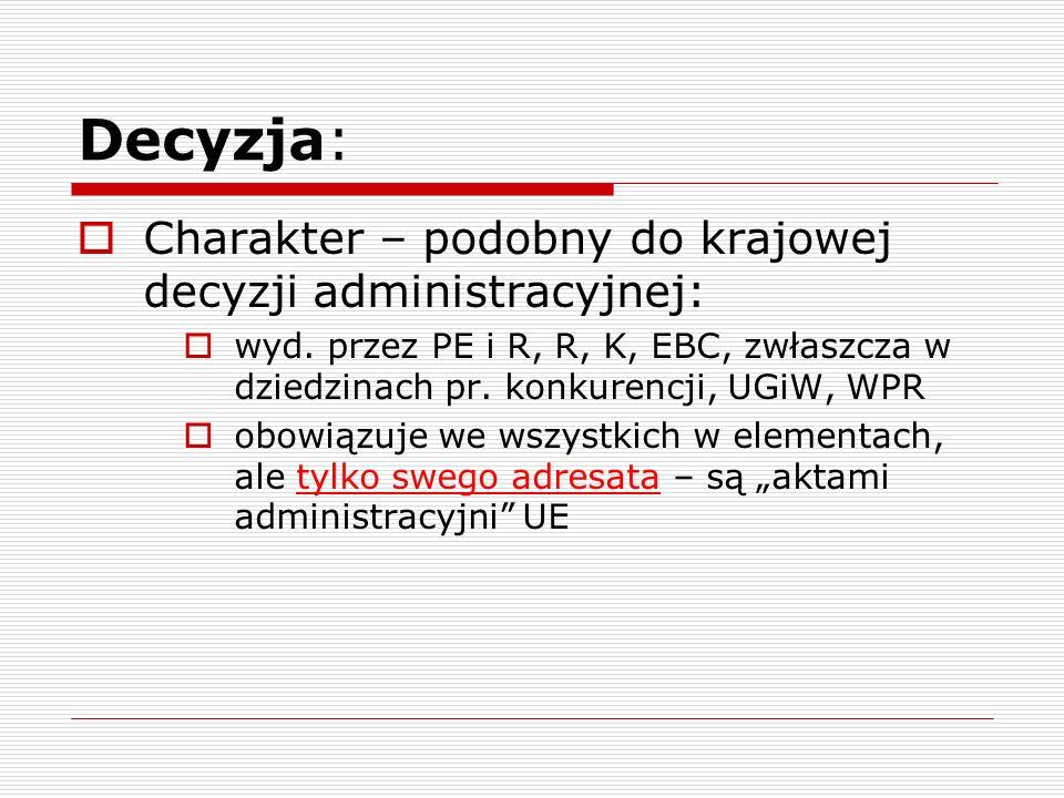 Decyzja: Charakter – podobny do krajowej decyzji administracyjnej: wyd. przez PE i R, R, K, EBC, zwłaszcza w dziedzinach pr. konkurencji, UGiW, WPR ob