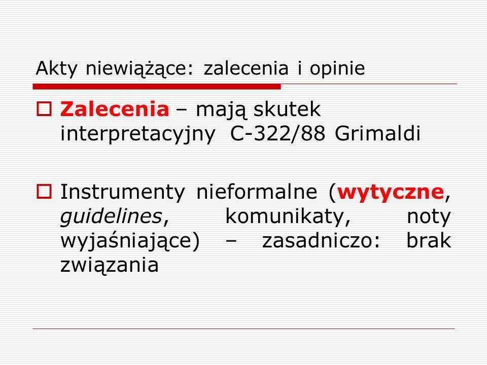 Akty niewiążące: zalecenia i opinie Zalecenia – mają skutek interpretacyjny C-322/88 Grimaldi Instrumenty nieformalne (wytyczne, guidelines, komunikat