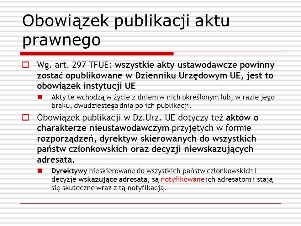 Obowiązek publikacji aktu prawnego Wg. art. 297 TFUE: wszystkie akty ustawodawcze powinny zostać opublikowane w Dzienniku Urzędowym UE, jest to obowią