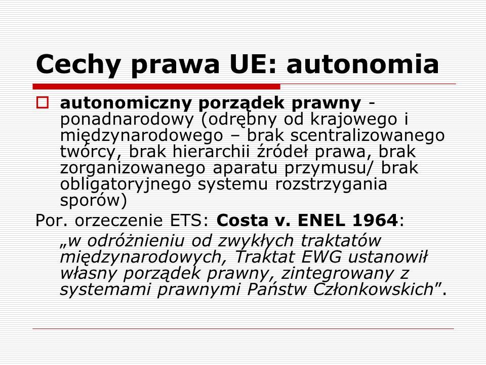 Cechy prawa UE: autonomia autonomiczny porządek prawny - ponadnarodowy (odrębny od krajowego i międzynarodowego – brak scentralizowanego twórcy, brak