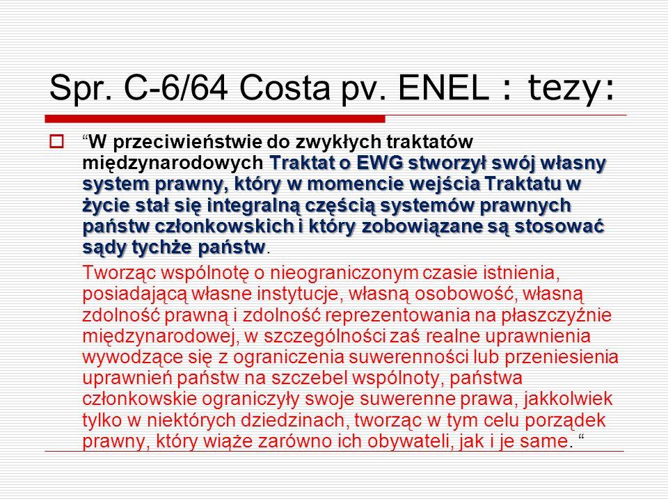 Spr. C-6/64 Costa pv. ENEL : tezy: Traktat o EWG stworzył swój własny system prawny, który w momencie wejścia Traktatu w życie stał się integralną czę