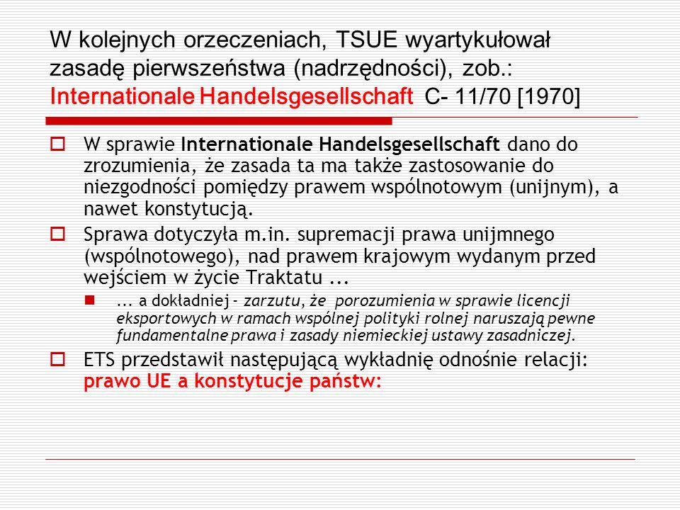 W kolejnych orzeczeniach, TSUE wyartykułował zasadę pierwszeństwa (nadrzędności), zob.: Internationale Handelsgesellschaft C- 11/70 [1970] W sprawie I