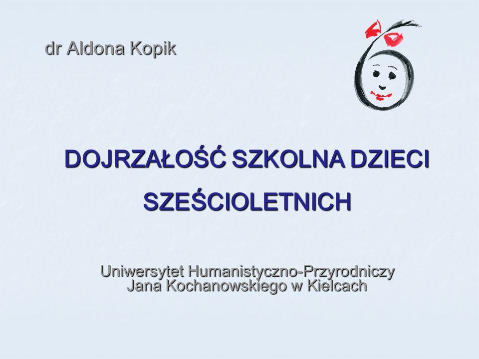 DOJRZAŁOŚĆ SZKOLNA DZIECI SZEŚCIOLETNICH Uniwersytet Humanistyczno-Przyrodniczy Jana Kochanowskiego w Kielcach dr Aldona Kopik