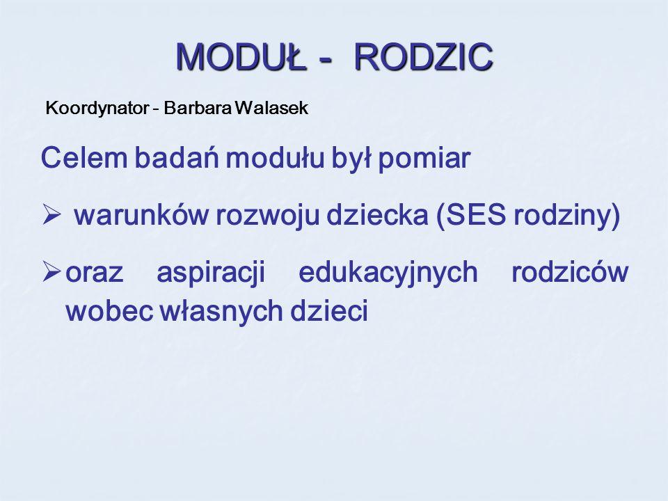 MODUŁ - RODZIC Koordynator - Barbara Walasek Celem badań modułu był pomiar warunków rozwoju dziecka (SES rodziny) oraz aspiracji edukacyjnych rodziców