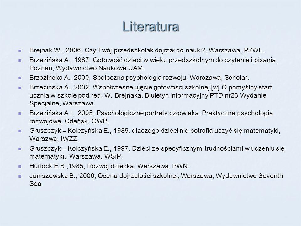 Literatura Brejnak W., 2006, Czy Twój przedszkolak dojrzał do nauki?, Warszawa, PZWL. Brejnak W., 2006, Czy Twój przedszkolak dojrzał do nauki?, Warsz