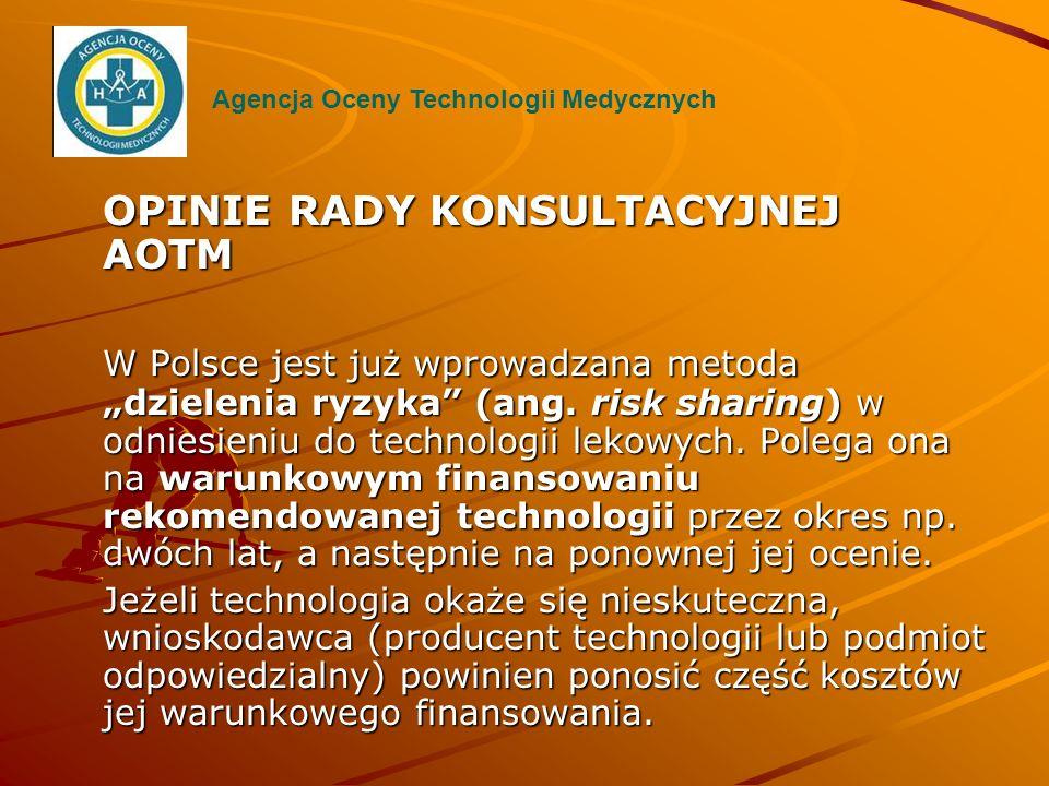 OPINIE RADY KONSULTACYJNEJ AOTM W Polsce jest już wprowadzana metoda dzielenia ryzyka (ang. risk sharing) w odniesieniu do technologii lekowych. Poleg