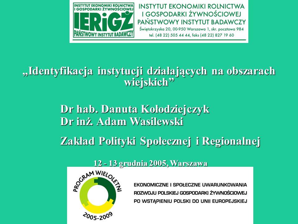 Identyfikacja instytucji działających na obszarach wiejskich 12 - 13 grudnia 2005, Warszawa Dr hab.