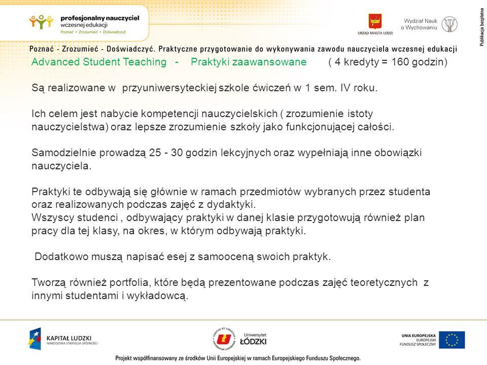 Advanced Student Teaching - Praktyki zaawansowane ( 4 kredyty = 160 godzin) Są realizowane w przyuniwersyteckiej szkole ćwiczeń w 1 sem. IV roku. Ich