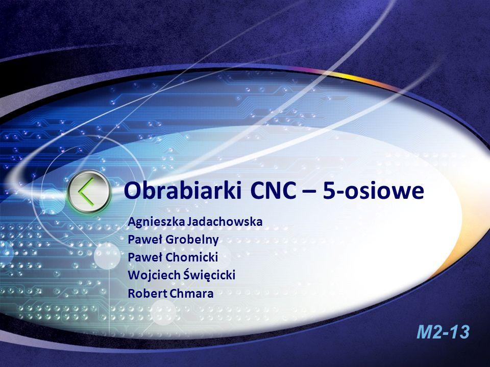 M2-13 Obrabiarki CNC – 5-osiowe Agnieszka Jadachowska Paweł Grobelny Paweł Chomicki Wojciech Święcicki Robert Chmara