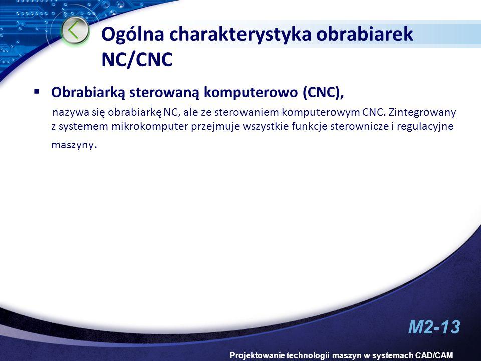 M2-13 Projektowanie technologii maszyn w systemach CAD/CAM Ogólna charakterystyka obrabiarek NC/CNC Obrabiarką sterowaną komputerowo (CNC), nazywa się