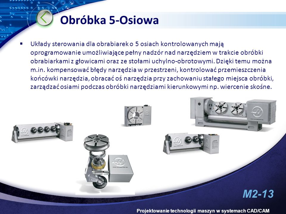 M2-13 Projektowanie technologii maszyn w systemach CAD/CAM Obróbka 5-Osiowa Układy sterowania dla obrabiarek o 5 osiach kontrolowanych mają oprogramow