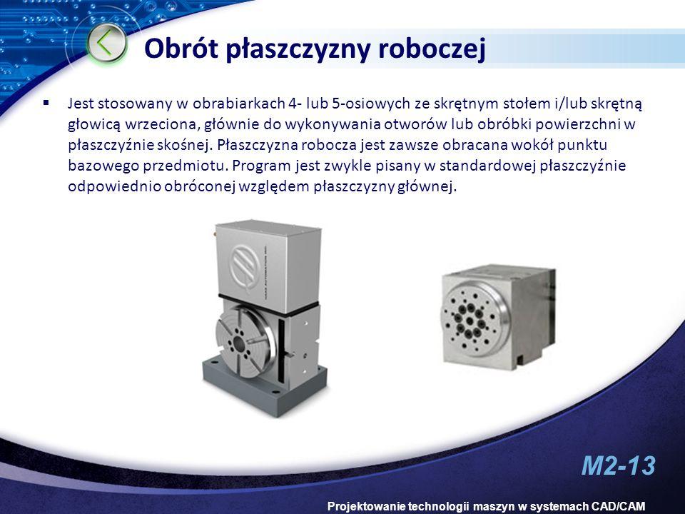 M2-13 Projektowanie technologii maszyn w systemach CAD/CAM Obrót płaszczyzny roboczej Jest stosowany w obrabiarkach 4- lub 5-osiowych ze skrętnym stoł