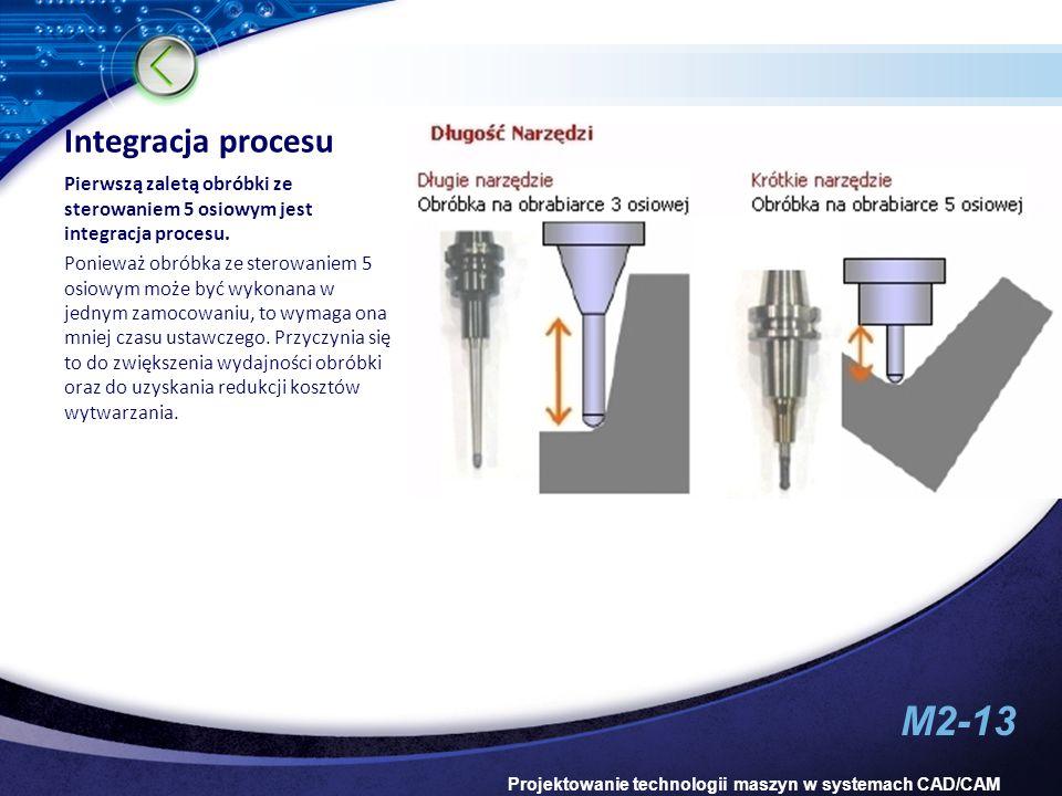 M2-13 Projektowanie technologii maszyn w systemach CAD/CAM Integracja procesu Pierwszą zaletą obróbki ze sterowaniem 5 osiowym jest integracja procesu