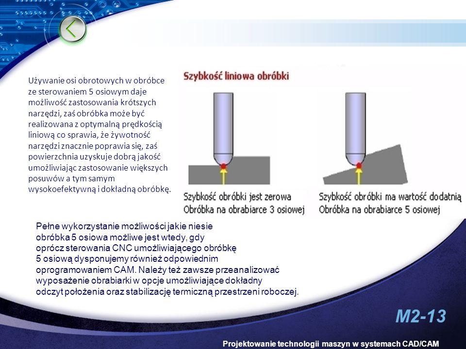 M2-13 Projektowanie technologii maszyn w systemach CAD/CAM Używanie osi obrotowych w obróbce ze sterowaniem 5 osiowym daje możliwość zastosowania krót