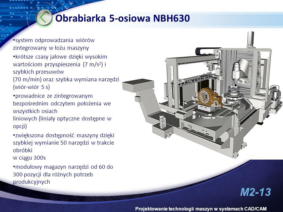 M2-13 Projektowanie technologii maszyn w systemach CAD/CAM Obrabiarka 5-osiowa NBH630 system odprowadzania wiórów zintegrowany w łożu maszyny krótsze