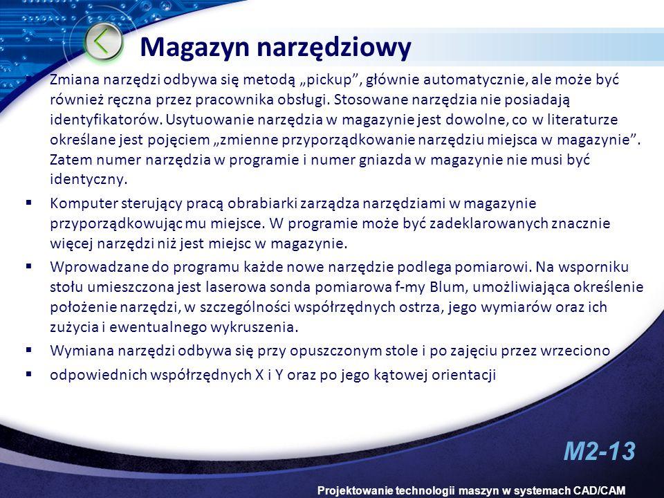 M2-13 Projektowanie technologii maszyn w systemach CAD/CAM Magazyn narzędziowy Zmiana narzędzi odbywa się metodą pickup, głównie automatycznie, ale mo