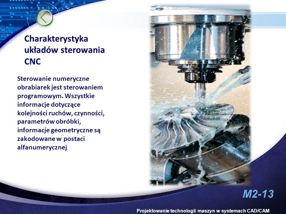 M2-13 Projektowanie technologii maszyn w systemach CAD/CAM Charakterystyka układów sterowania CNC Sterowanie numeryczne obrabiarek jest sterowaniem pr