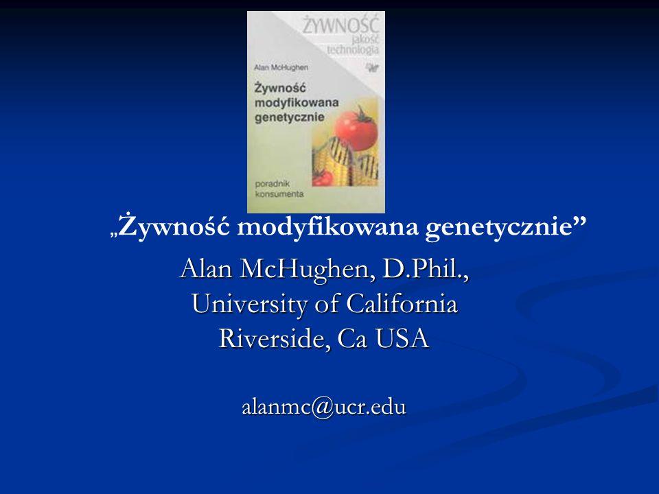 Alan McHughen, D.Phil., University of California Riverside, Ca USA alanmc@ucr.edu Żywność modyfikowana genetycznie