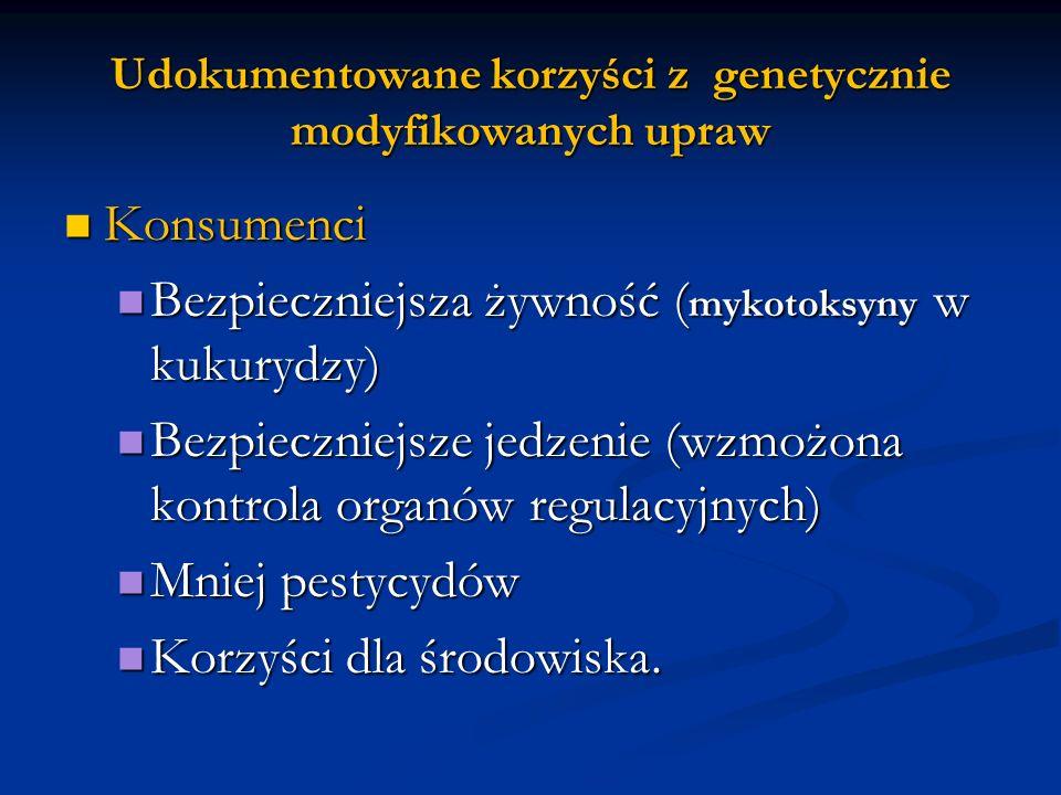 Udokumentowane korzyści z genetycznie modyfikowanych upraw Konsumenci Konsumenci Bezpieczniejsza żywność ( mykotoksyny w kukurydzy) Bezpieczniejsza ży